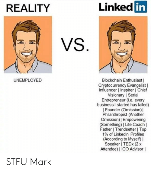 Funny, Life, and LinkedIn: REALITY  Linked  in  UNEMPLOYED  Blockchain Enthusiast |  Cryptocurrency Evangelist |  Influencer | Inspirer l Chief  Visionary | Seri  Entrepreneur (i.e. every  businessl started has failed)  | Founder (Omission) l  Philanthropist (Another  Omission)| Empowering  (Something)| Life Coach l  Father Trendsetter Top  1% of LinkedIn Profiles  (According to Myself) I  Speaker I TEDx (2 x  Attendee) I ICO Advisor I  9  al STFU Mark