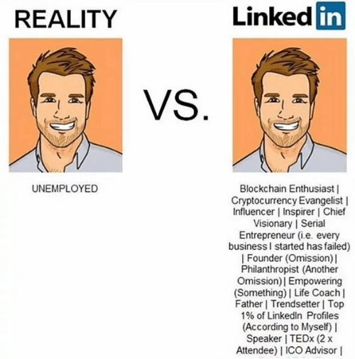 Life, LinkedIn, and Entrepreneur: REALITY  Linked  in  UNEMPLOYED  Blockchain Enthusiast |  Cryptocurrency Evangelist |  Influencer | Inspirer l Chief  Visionary | Seri  Entrepreneur (i.e. every  businessl started has failed)  | Founder (Omission) l  Philanthropist (Another  Omission)| Empowering  (Something)| Life Coach l  Father Trendsetter Top  1% of LinkedIn Profiles  (According to Myself) I  Speaker I TEDx (2 x  Attendee) I ICO Advisor I  9  al