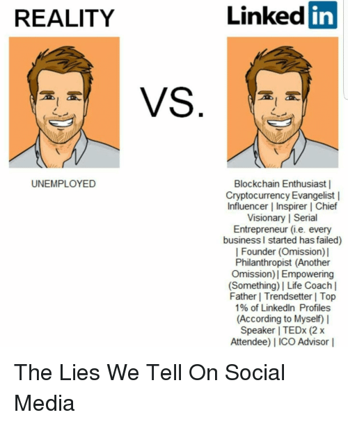 Life, LinkedIn, and Social Media: REALITY  Linked  in  UNEMPLOYED  Blockchain Enthusiast|  Cryptocurrency Evangelist |  Influencer | Inspirer | Chief  Visionary | Serial  Entrepreneur (.e. every  business l started has failed)  | Founder (Omission)|  Philanthropist (Another  Omission)| Empowering  (Something) Life Coachl  Father | Trendsetter | Top  1% of LinkedIn Profiles  (According to Myself) |  Speaker | TEDx (2 x  Attendee) ICO Advisor |