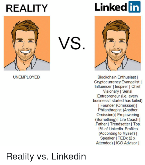 Life, LinkedIn, and Reddit: REALITY  Linked in  UNEMPLOYED  Blockchain Enthusiast |  Cryptocurrency Evangelist l  Influencer | Inspirer | Chief  Visionary | Serial  Entrepreneur (i.e. every  business l started has failed)  | Founder (Omission)  Philanthropist (Another  Omission)I Empowering  (Something) Life Coach l  Father | Trendsetter | Top  1% of LinkedIn Profiles  (According to Myself)  Speaker | TEDx (2x  Attendee) I ICO Advisor |