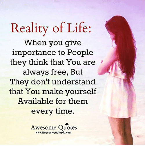 Reality Of Life Wh En You Give Importance To People They Think That
