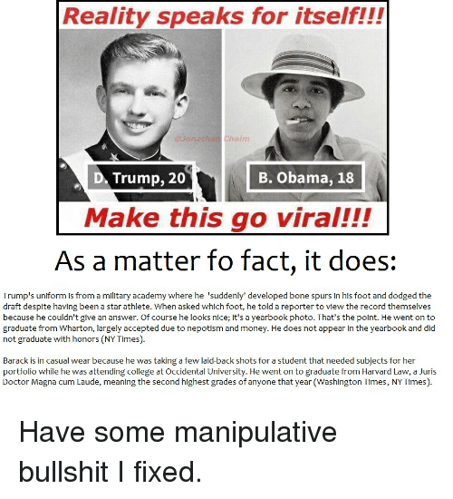 Bones, Donald Trump, and Harvard: Reality speaks for itself!!!  haim  Trump, 20  B. Obama, 18  D. Make this go viral!!!  As a matter fo fact, it does  Trump's uniform is from a military academy where he 'suddenly' developed bone spurs in his foot and dodged the  draft despite having been a star athlete. When asked which foot, he told a reporter to view the record themselves  because he couldn't give an answer. Of course he looks n  it's a yearbook photo. That's the  point. He went on to  graduate from Wharton, largely accepted due to nepotism and money. He does not appear in the yearbook and did  not graduate with honors (NYTimes).  Barack is in casual wear because he was taking a few laid-back shots for a student that needed subjects for her  portfolio while he was attending college at Occidental University. He went on to graduate from Harvard Law, a Juris  Doctor Magna CumLaude, meaning the second highest grades of anyone that year(Washington Times, NYTimes). Have some manipulative bullshit I fixed.
