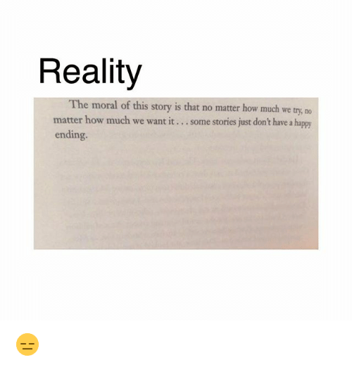 Memes, Happy, and Reality: Reality  The moral of this story is that no matter how much we try, no  matter how much we want it... some stories just don't have a happy  ending. 😑