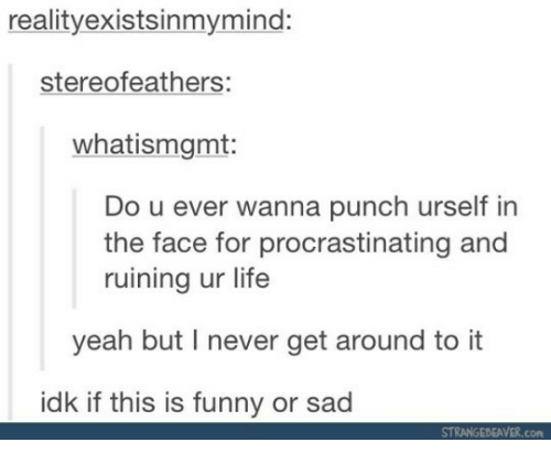 Funny, Life, and Yeah: realityexistsinmymind:  stereofeathers:  whatismgmt:  Do u ever wanna punch urself in  the face for procrastinating and  ruining ur life  yeah but I never get around to it  idk if this is funny or sad  STRANGEBEAVER.com