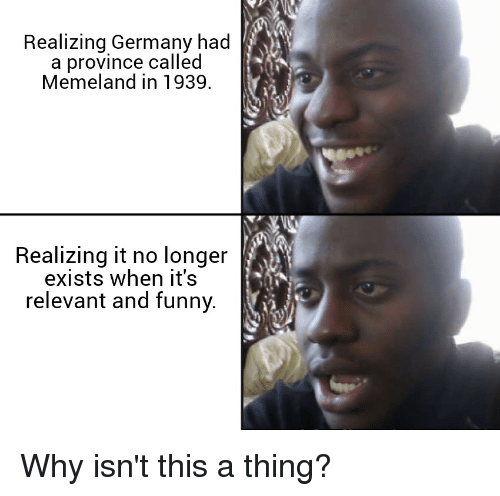Funny, Germany, and And Funny: Realizing Germany had  a province called  Memeland in 1939.  Realizing it no longer  exists when it's  relevant and funny.