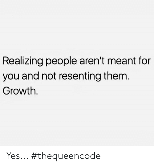 Memes, 🤖, and Yes: Realizing people aren't meant for  you and not resenting them  Growth. Yes... #thequeencode