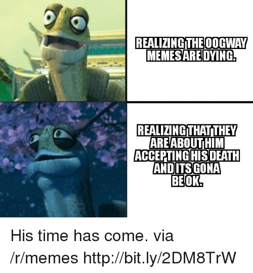 Memes, Http, and Time: REALIZING THEOOGWAY  MEMESARE DYING  REALIZING THAT!THEY  AREABOUTHIM  ACCEPTINGIHISDEATH His time has come. via /r/memes http://bit.ly/2DM8TrW