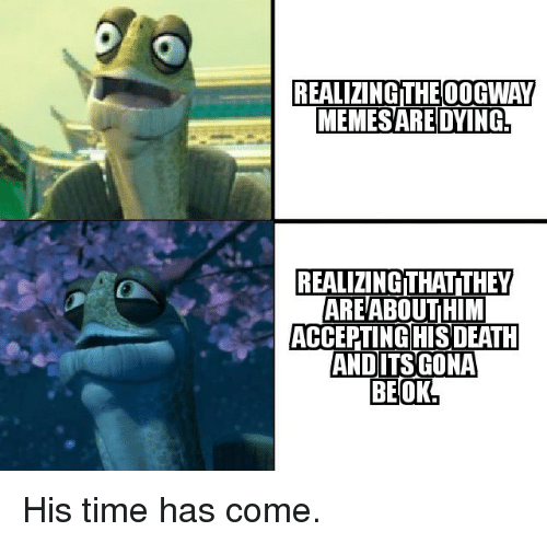 Time, They, and Dying: REALIZING THEOOGWAY  MEMESARE DYING  REALIZING THAT!THEY  AREABOUTHIM  ACCEPTINGIHISDEATH His time has come.