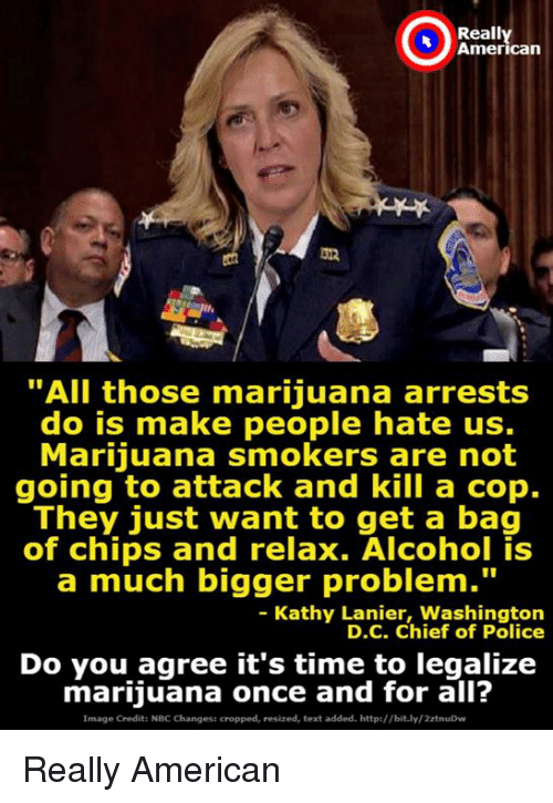 "Police, Alcohol, and American: Reall  American  ""All those marijuana arrests  do is make people hate us.  Marijuana smokers are not  going to attack and kill a cop.  They just want to get a bag  of chips and relax. Alcohol is  a much bigger problem.""  - Kathy Lanier, Washington  D.C. Chief of Police  Do you agree it's time to legalize  marijuana once and for all?  Image Credit: NBC Changest cropped, resized, text added. http://bit.ly/2ztnuDw Really American"