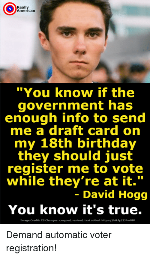 """Birthday, True, and American: Reall  American  """"You know if the  government has  enough info to send  me a draft card on  my 18th birthday  they should just  register me to vote  while they're at it.""""  - David Hogg  You know it's true.  Image Credits CS Changess cropped, resized, text added. https://bit.ly/23Pm81P Demand automatic voter registration!"""