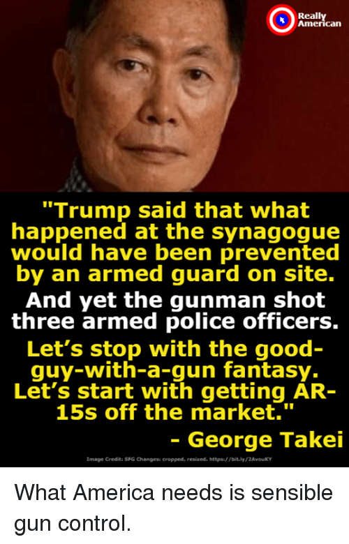 """America, Police, and Control: Reall  can  """"Trump said that what  happened at the synagogue  would have been prevented  by an armed guard on site.  And yet the gunman shot  three armed police officers.  Let's stop with the good  quy-with-a-gun fantasy.  Let's start with getting AR-  15s off the market.""""  - George Takei  Image Credita SFG Changesi cropped, resized. https/ Tbit.ly/2AvouKY What America needs is sensible gun control."""