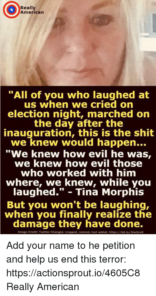 "Shit, Twitter, and American: Really  American  ""All of you who laughed at  us when we cried orn  election night, marched on  the day after the  inauguration,  this is the shit  we knew would happen...  ""We knew how evil he was,  we knew how evil those  who worked with him  where, we knew, while you  laughed."" - Tina Morphis  But you won't be laughing,  when you finally realize the  damage they have done.  Image Credit: Twitter Changes: cropped, resized, text added. https://bit.ly/21w2nvK Add your name to he petition and help us end this terror: https://actionsprout.io/4605C8 Really American"
