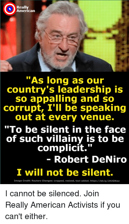 "American, Image, and Reuters: Really  American  As long as our  country's leadership is  so appalling and so  corrupt, I'lI be speaking  out at every venue.  ""To be silent in the face  of such villainy is to be  complicit.""  - Robert DeNiro  I will not be silent.  Image Credit: Reuters Changes: cropped, resized, text added. https://bit.ly/2HJGNwz I cannot be silenced. Join Really American Activists if you can't either."