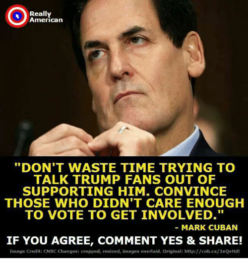 "American, Http, and Image: Really  American  ""DON'T WASTE TIME TRYING TO  TALK TRUMP FANS OUT OF  SUPPORTING HIM. CONVINCE  THOSE WHO DIDN'T CARE ENOUGH  TO VOTE TO GET INVOLVED.  MARK CUBAN  IF YOU AGREE, COMMENT YES & SHARE!  Image Credit: CNBC Changes: cropped, resized, images overlaid. Original: http://cnb.cx/2eQvHdl"