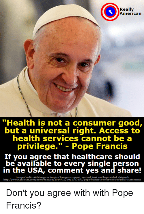 """Memes, News, and Pope Francis: Really  American  """"Health is not a consumer good,  but a universal right. Access to  health services cannot be a  privilege."""" - Pope Francis  If you agree that healthcare should  be available to every single person  in the USA, comment yes and share!  http:/wtmpistadco n/newes feie orio n30 133 sso7piped tentangf Inos ctements  Image Credit: AP/Gregorio Borgia Changes:  resized, text and logo added. Original:  http://www.philstar.com/news-feature/2014/12/30/1397550/pope-francis-5-most-controversial-statements Don't you agree with with Pope Francis?"""
