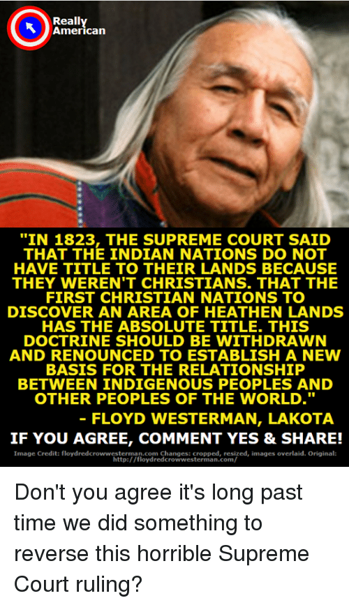 "Memes, Supreme, and Supreme Court: Really  American  ""IN 1823, THE SUPREME COURT SAID  THAT THE INDIAN NATIONS DO NOT  HAVE TITLE TO THEIR LANDS BECAUSE  THEY WEREN'T CHRISTIANS. THAT THE  FIRST CHRISTIAN NATIONS TO  DISCOVER AN AREA OF HEATHEN LANDS  HAS THE ABSOLUTE TITLE. THIS  DOCTRINE SHOULD BE WITHDRAWN  AND RENOUNCED TO ESTABLISH A NEW  BASIS FOR THE RELATIONSHIP  BETWEEN INDIGENOUS PEOPLES AND  OTHER PEOPLES OF THE WORLD.""  FLOYD WESTERMAN, LAKOTA  IF YOU AGREE, COMMENT YES & SHARE!  Image Credit: floydredcrowwesterman.com Changes: cropped, resized, images overlaid. Original  http:/ /floydredcrowwesterman.com/ Don't you agree it's long past time we did something to reverse this horrible Supreme Court ruling?"