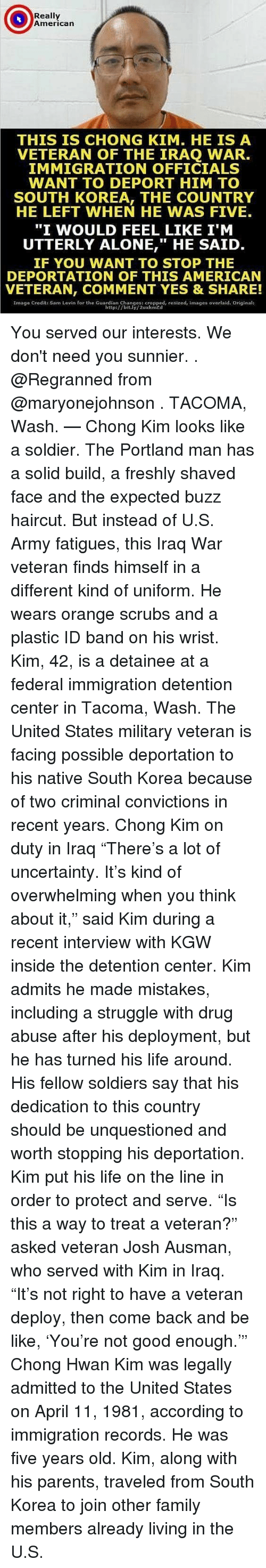 """Being Alone, Be Like, and Family: Really  American  THIS IS CHONG KIM. HE IS A  VETERAN OF THE IRAQ WAR  IMMIGRATION OFFICIALS  WANT TO DEPORT HIM TO  SOUTH KOREA, THE COUNTRY  HE LEFT WHEN HE WAS FIVE.  """"I WOULD FEEL LIKE I'M  UTTERLY ALONE,"""" HE SAID  IF YOU WANT TO STOP THE  DEPORTATION OF THIS AMERICAN  VETERAN, COMMENT YES & SHARE!  Image Credit: Sam Levin for the Guardian Changes: cropped, resized, images overlaid. Original:  http://bit.ly/2uxkmzd You served our interests. We don't need you sunnier. . @Regranned from @maryonejohnson . TACOMA, Wash. — Chong Kim looks like a soldier. The Portland man has a solid build, a freshly shaved face and the expected buzz haircut. But instead of U.S. Army fatigues, this Iraq War veteran finds himself in a different kind of uniform. He wears orange scrubs and a plastic ID band on his wrist. Kim, 42, is a detainee at a federal immigration detention center in Tacoma, Wash. The United States military veteran is facing possible deportation to his native South Korea because of two criminal convictions in recent years. Chong Kim on duty in Iraq """"There's a lot of uncertainty. It's kind of overwhelming when you think about it,"""" said Kim during a recent interview with KGW inside the detention center. Kim admits he made mistakes, including a struggle with drug abuse after his deployment, but he has turned his life around. His fellow soldiers say that his dedication to this country should be unquestioned and worth stopping his deportation. Kim put his life on the line in order to protect and serve. """"Is this a way to treat a veteran?"""" asked veteran Josh Ausman, who served with Kim in Iraq. """"It's not right to have a veteran deploy, then come back and be like, 'You're not good enough.'"""" Chong Hwan Kim was legally admitted to the United States on April 11, 1981, according to immigration records. He was five years old. Kim, along with his parents, traveled from South Korea to join other family members already living in the U.S."""