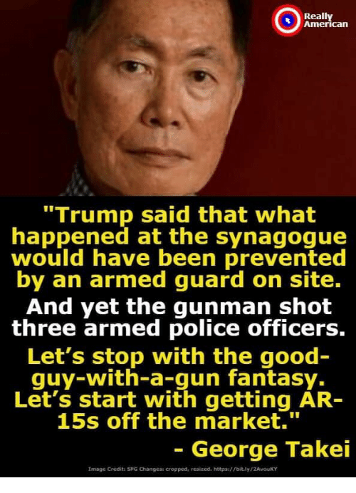"Police, American, and Good: Really  American  ""Trump said that what  happened at the synagogue  would have been prevented  by an armed guard on site.  And yet the gunman shot  three armed police officers.  Let's stop with the good  guy-with-a-gun fantasy.  Let's start with getting AR-  15s off the market.  1  George Takei  Image Credit: SFG Changes: cropped, resized. httpsi//bit.ly/ZAvouKY"