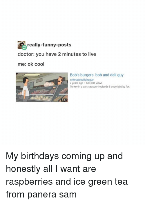 Doctor, Funny, and Memes: really-funny-posts  doctor: you have 2 minutes to live  me: ok cool  Bob's burgers: bob and deli guy  selfmadebullyleague  2 years ago 683,081 views  Turkey in a can season 4 episode 5 copyright by fox My birthdays coming up and honestly all I want are raspberries and ice green tea from panera ≪sam≫