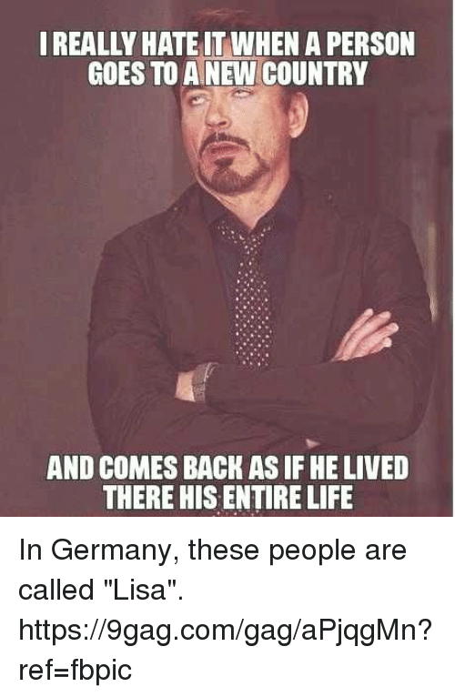 """9gag, Dank, and Life: REALLY HATE IT WHEN A PERSON  GOES TO A NEW COUNTRY  AND COMES BACK AS IF HE LIVED  THERE HIS ENTIRE LIFE In Germany, these people are called """"Lisa"""". https://9gag.com/gag/aPjqgMn?ref=fbpic"""