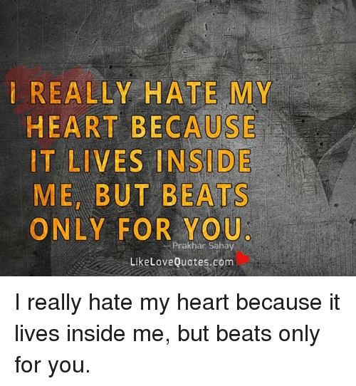 Really Hate My Heart Because It Lives Side Me But Beats Only For You