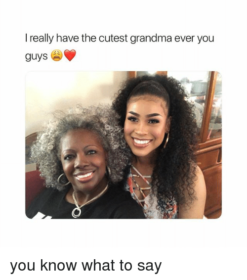 Grandma, Girl Memes, and You: really have the cutest grandma ever you  guys you know what to say