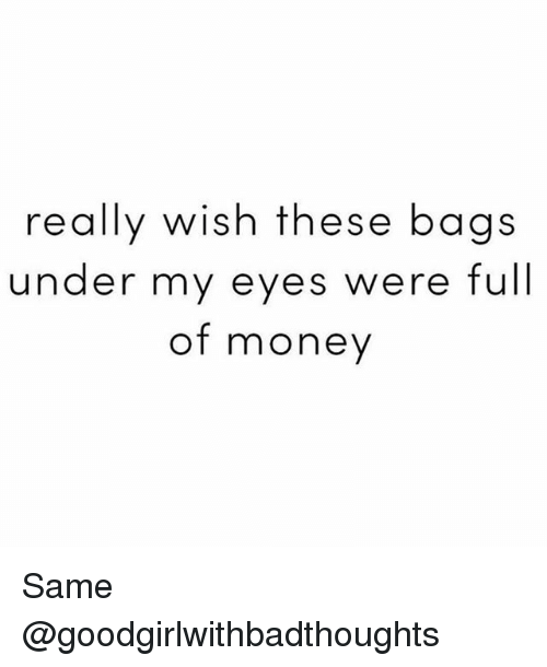 really wish these bags under my eyes were full of 25953351 really wish these bags under my eyes were full of money wis same