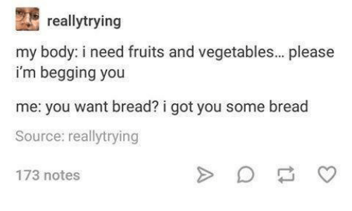 Funny, Tumblr, and Got: reallytrying  my body: i need fruits and vegetables... please  i'm begging you  me: you want bread? i got you some bread  Source: reallytrying  173 notes