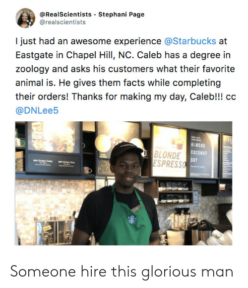 Facts, Starbucks, and Animal: @RealScientists - Stephani Page  @realscientists  I just had an awesome experience @Starbucks at  Eastgate in Chapel Hill, NC. Caleb has a degree in  zoology and asks his customers what their favorite  animal is. He gives them facts while completing  their orders! Thanks for making my day, Caleb!!! cc  @DNLee5  BLONDE  ESPRESS  ALMOND  COCONUT  SOY  1 Someone hire this glorious man