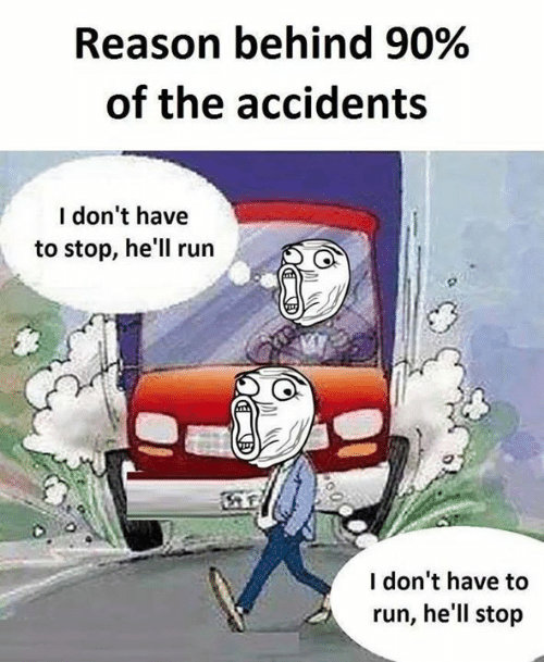 Memes, Run, and Hell: Reason behind 90%  of the accidents  I don't have  to stop, he'll run  I don't have to  run, he'll stop