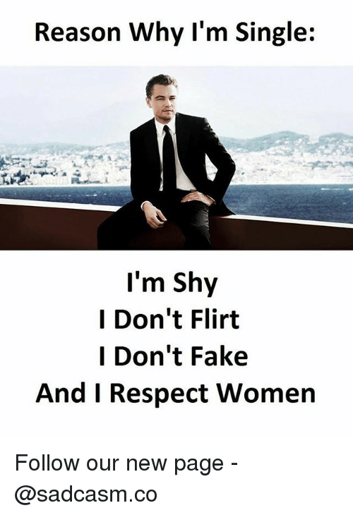 Fake, Memes, and Respect: Reason Why l'm Single:  I'm Shy  I Don't Flirt  l Don't Fake  And I Respect Women Follow our new page - @sadcasm.co
