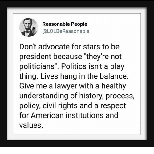 "Lawyer, Politics, and Respect: Reasonable People  @LOLBeReasonable  Don't advocate for stars to be  president because ""they're not  politicians"". Politics isn't a play  thing. Lives hang in the balance.  Give me a lawyer with a healthy  understanding of history, process  policy, civil rights and a respect  for American institutions and  values."