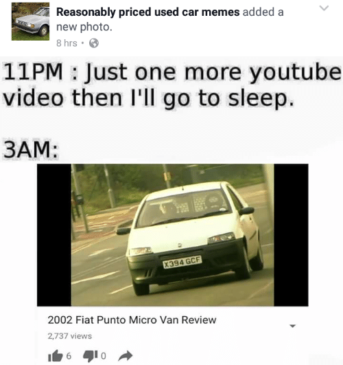 Go to Sleep, Memes, and Videos: Reasonably priced used car memes added a  new photo  8 hrs  11PM: Just one more youtube  video then I'll go to sleep.  3AM:  2002 Fiat Punto Micro Van Review  2,737 views
