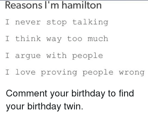 Reasons I'm M Hamilton I Never Stop Talking I Think Way Too Much I Argue  With People I Love Proving People Wrong Comment Your Birthday to Find Your  Birthday Twin | Arguing