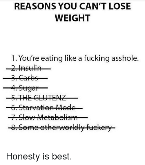 Fucking, Gym, and Best: REASONS YOU CAN'T LOSE  WEIGHT  1. You're eating like a fucking asshole.  -5.THE GLUTENZ Honesty is best.