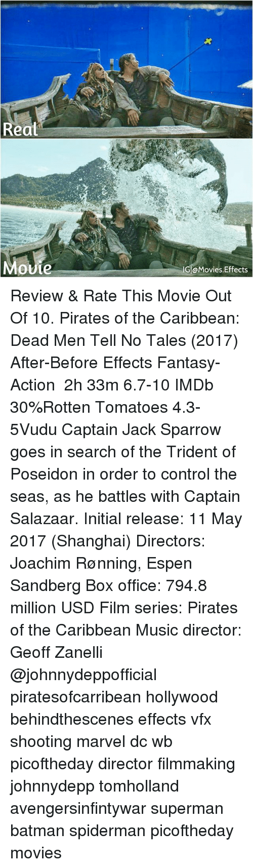 Batman, Memes, and Movies: Reat  G aMovies.Effects  ovie Review & Rate This Movie Out Of 10. Pirates of the Caribbean: Dead Men Tell No Tales (2017)‧After-Before Effects Fantasy-Action ‧ 2h 33m 6.7-10 IMDb 30%Rotten Tomatoes 4.3-5Vudu Captain Jack Sparrow goes in search of the Trident of Poseidon in order to control the seas, as he battles with Captain Salazaar. Initial release: 11 May 2017 (Shanghai) Directors: Joachim Rønning, Espen Sandberg Box office: 794.8 million USD Film series: Pirates of the Caribbean Music director: Geoff Zanelli @johnnydeppofficial piratesofcarribean hollywood behindthescenes effects vfx shooting marvel dc wb picoftheday director filmmaking johnnydepp tomholland avengersinfintywar superman batman spiderman picoftheday movies