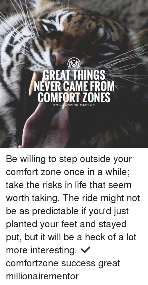 Life, Memes, and Never: REAT THINGS  NEVER CAME FROM  COMFORT ZONES  QMILL ONAIRE MENTOR Be willing to step outside your comfort zone once in a while; take the risks in life that seem worth taking. The ride might not be as predictable if you'd just planted your feet and stayed put, but it will be a heck of a lot more interesting. ✔️ comfortzone success great millionairementor