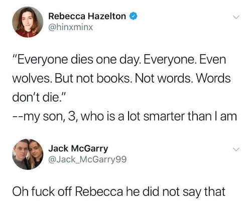 """Books, Fuck, and Wolves: Rebecca Hazelton  @hinxminx  """"Everyone dies one day. Everyone. Even  wolves. But not books. Not words. Words  don't die.""""  --my son, 3, who is a lot smarter than l am  Jack McGarry  @Jack_McGarry99  Oh fuck off Rebecca he did not say that"""