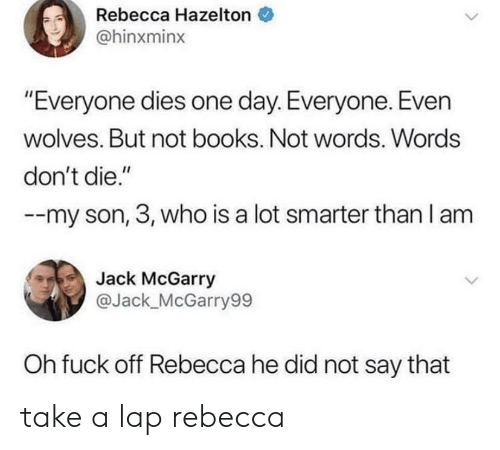 """Books, Fuck, and Wolves: Rebecca Hazelton  @hinxminx  """"Everyone dies one day. Everyone. Even  wolves. But not books. Not words. Words  don't die.""""  --my son, 3, who is a lot smarter than I am  Jack McGarry  ас  @Jack_McGarry99  Oh fuck off Rebecca he did not say that take a lap rebecca"""