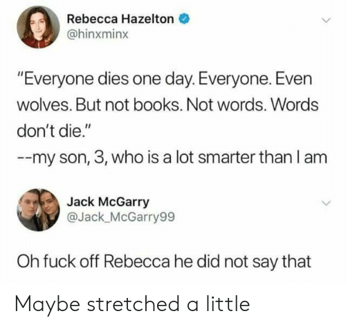 "Books, Fuck, and Wolves: Rebecca Hazelton  @hinxminx  ""Everyone dies one day. Everyone. Even  wolves. But not books. Not words. Words  don't die.""  --my son, 3, who is a lot smarter than l am  Jack McGarry  @Jack_ McGarry99  Oh fuck off Rebecca he did not say that Maybe stretched a little"
