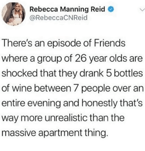 Friends, Wine, and Rebecca: Rebecca Manning Reid  @RebeccaCNReid  There's an episode of Friends  where a group of 26 year olds are  shocked that they drank 5 bottles  of wine between 7 people over an  entire evening and honestly that's  way more unrealistic than the  massive apartment thing