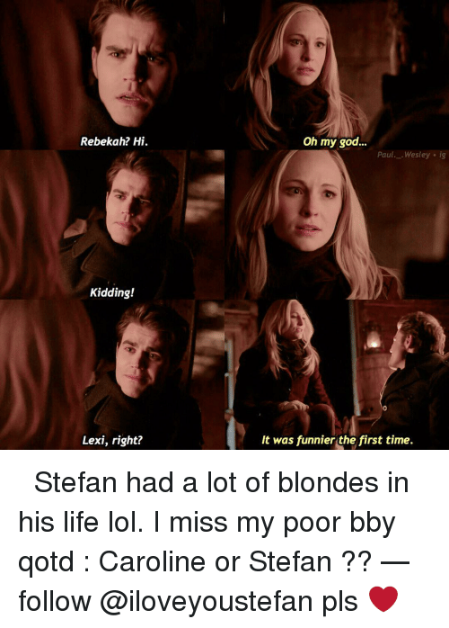 Memes, 🤖, and Lots: Rebekah? Hi.  Kidding!  Lexi, right?  Oh my god  Paul. ..Wesley ig  It was funnier the first time. ⤵︎ Stefan had a lot of blondes in his life lol. I miss my poor bby qotd : Caroline or Stefan ?? — follow @iloveyoustefan pls ❤️