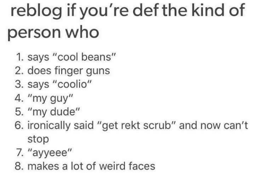 "Coolio, Dank, and Scrubs: reblog if you're def the kind of  person who  1. says ""cool beans""  2. does finger guns  3. says ""coolio""  4. ""my guy  5. ""my dude  6. ironically said ""get rekt scrub"" and now can't  stop  7. ''ayyeee''  8. makes a lot of weird faces"