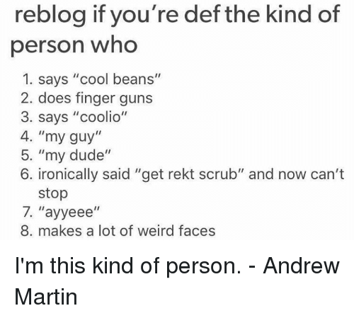 "Coolio, Doe, and Dude: reblog if you're def the kind of  person who  1. says ""cool beans""  2. does finger guns  3. says ""coolio""  4. ""my guy""  5. ""my dude""  6. ironically said ""get rekt scrub"" and now can't  stop  7. ''ayyeee  II  8. makes a lot of weird faces I'm this kind of person.  - Andrew Martin"