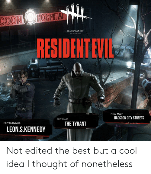 Streets, Survivor, and Best: RECAI  COONO HOSPITAL  DEAD BY DAYLIGHT  deah rot anescape  RESIDENT EVILE  NEW MAP  RACCOON CITY STREETS  NEW KILLER  THE TYRANT  NEW SURVIVOR  LEON.S.KENNEDY Not edited the best but a cool idea I thought of nonetheless