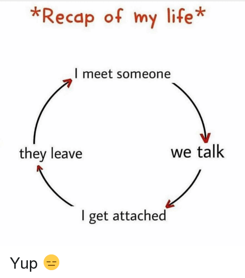 Funny, Life, and They: *Recap of my life*  l meet someone  7  they leave  we talk  I get attached Yup 😑