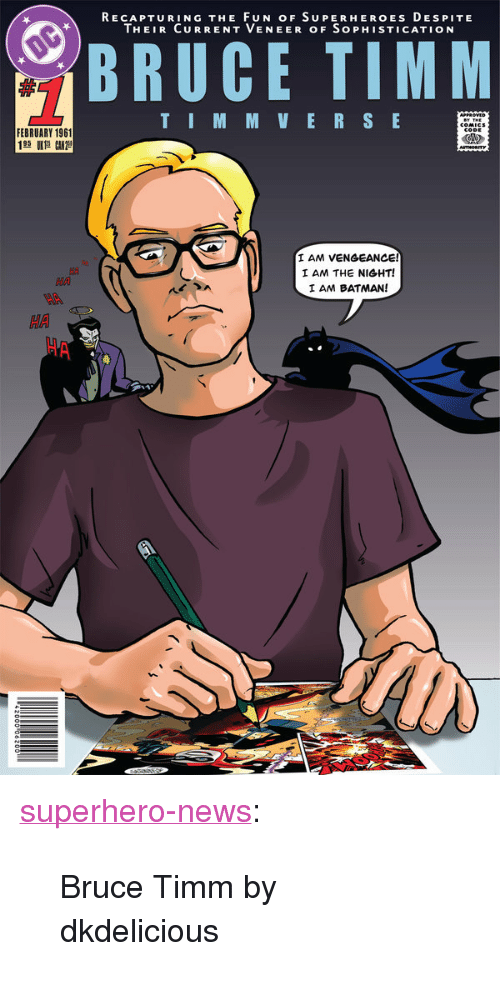 "Batman, News, and Superhero: RECAPTURING THE FUN OF SUPERHEROES DEs PITE  THEIR CURRENT VENEER OF SoPHISTICATION  BRUCE TIMM  TIM MVER SE  FEBRUARY 1961  AM VENGEANCE!  I AM THE NIGHT!  I AM BATMAN!  MA  HA <p><a href=""http://superhero-news.tumblr.com/post/154684848822/bruce-timm-by-dkdelicious"" class=""tumblr_blog"">superhero-news</a>:</p>  <blockquote><p>Bruce Timm by dkdelicious</p></blockquote>"