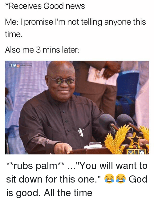 """God, Memes, and News: *Receives Good news  Me: I promise I'm not telling anyone this  time.  Also me 3 mins later: **rubs palm** ...""""You will want to sit down for this one."""" 😂😂 God is good. All the time"""