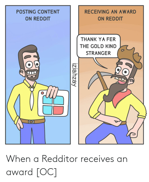 Reddit, Content, and Gold: RECEIVING AN AWARD  POSTING CONTENT  ON REDDIT  ON REDDIT  THANK YA FER  THE GOLD KIND  STRANGER  iziahzay When a Redditor receives an award [OC]