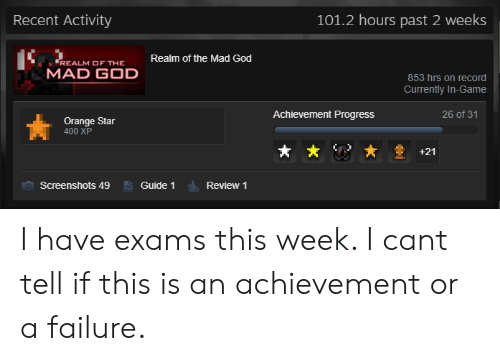 God, Game, and Orange: Recent Activity  101.2 hours past 2 weeks  Realm of the Mad God  REALM OF THE  MAD GOD  853 hrs on record  Currently In-Game  Achievement Progress  26 of 31  Orange Star  400 XP  +21  Screenshots 49  Guide 1  Review 1 I have exams this week. I cant tell if this is an achievement or a failure.